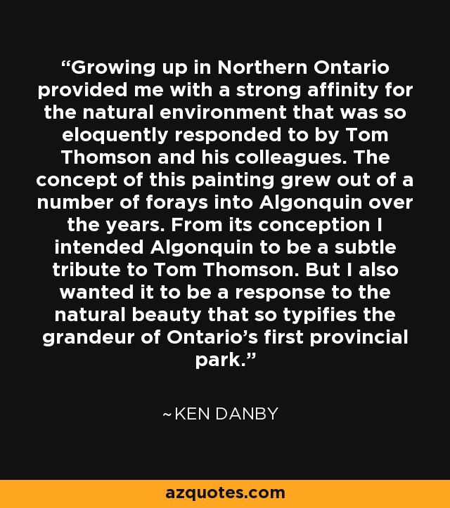 Growing up in Northern Ontario provided me with a strong affinity for the natural environment that was so eloquently responded to by Tom Thomson and his colleagues. The concept of this painting grew out of a number of forays into Algonquin over the years. From its conception I intended Algonquin to be a subtle tribute to Tom Thomson. But I also wanted it to be a response to the natural beauty that so typifies the grandeur of Ontario's first provincial park. - Ken Danby