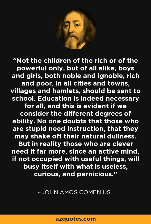 Not the children of the rich or of the powerful only, but of all alike, boys and girls, both noble and ignoble, rich and poor, in all cities and towns, villages and hamlets, should be sent to school. Education is indeed necessary for all, and this is evident if we consider the different degrees of ability. No one doubts that those who are stupid need instruction, that they may shake off their natural dullness. But in reality those who are clever need it far more, since an active mind, if not occupied with useful things, will busy itself with what is useless, curious, and pernicious. - John Amos Comenius