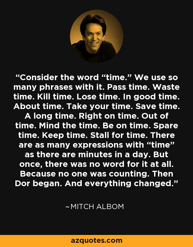 """Consider the word """"time."""" We use so many phrases with it. Pass time. Waste time. Kill time. Lose time. In good time. About time. Take your time. Save time. A long time. Right on time. Out of time. Mind the time. Be on time. Spare time. Keep time. Stall for time. There are as many expressions with """"time"""" as there are minutes in a day. But once, there was no word for it at all. Because no one was counting. Then Dor began. And everything changed. - Mitch Albom"""