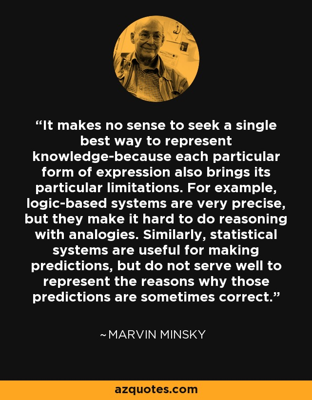 It makes no sense to seek a single best way to represent knowledge-because each particular form of expression also brings its particular limitations. For example, logic-based systems are very precise, but they make it hard to do reasoning with analogies. Similarly, statistical systems are useful for making predictions, but do not serve well to represent the reasons why those predictions are sometimes correct. - Marvin Minsky