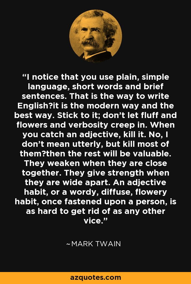 I notice that you use plain, simple language, short words and brief sentences. That is the way to write English―it is the modern way and the best way. Stick to it; don't let fluff and flowers and verbosity creep in. When you catch an adjective, kill it. No, I don't mean utterly, but kill most of them―then the rest will be valuable. They weaken when they are close together. They give strength when they are wide apart. An adjective habit, or a wordy, diffuse, flowery habit, once fastened upon a person, is as hard to get rid of as any other vice. - Mark Twain