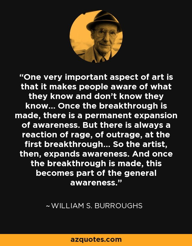 One very important aspect of art is that it makes people aware of what they know and don't know they know... Once the breakthrough is made, there is a permanent expansion of awareness. But there is always a reaction of rage, of outrage, at the first breakthrough... So the artist, then, expands awareness. And once the breakthrough is made, this becomes part of the general awareness. - William S. Burroughs