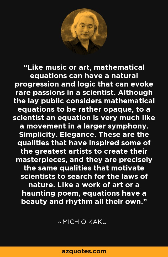Like music or art, mathematical equations can have a natural progression and logic that can evoke rare passions in a scientist. Although the lay public considers mathematical equations to be rather opaque, to a scientist an equation is very much like a movement in a larger symphony. Simplicity. Elegance. These are the qualities that have inspired some of the greatest artists to create their masterpieces, and they are precisely the same qualities that motivate scientists to search for the laws of nature. LIke a work of art or a haunting poem, equations have a beauty and rhythm all their own. - Michio Kaku