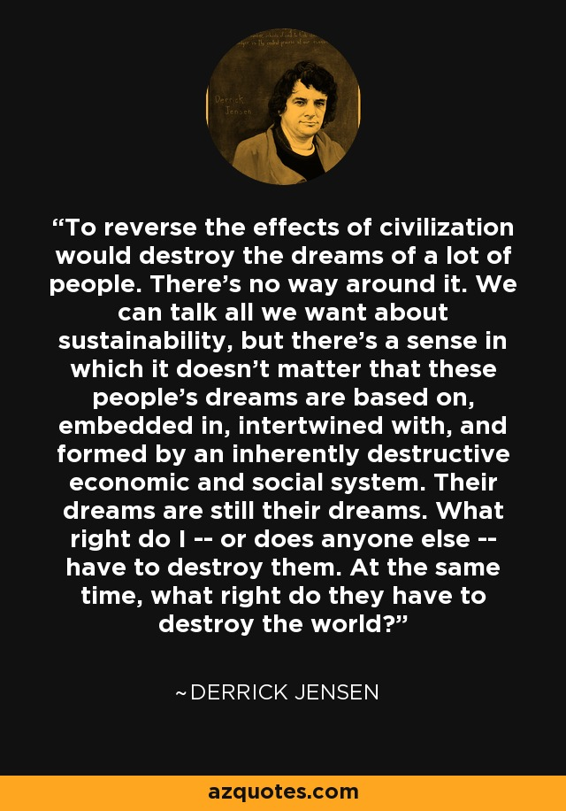 To reverse the effects of civilization would destroy the dreams of a lot of people. There's no way around it. We can talk all we want about sustainability, but there's a sense in which it doesn't matter that these people's dreams are based on, embedded in, intertwined with, and formed by an inherently destructive economic and social system. Their dreams are still their dreams. What right do I -- or does anyone else -- have to destroy them. At the same time, what right do they have to destroy the world? - Derrick Jensen