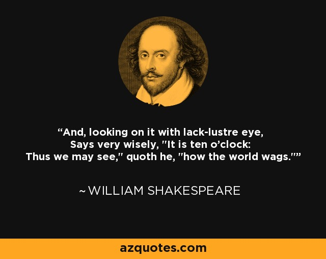 And, looking on it with lack-lustre eye, Says very wisely,