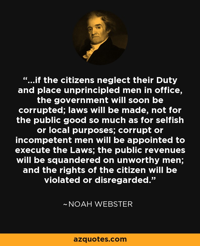 ...if the citizens neglect their Duty and place unprincipled men in office, the government will soon be corrupted; laws will be made, not for the public good so much as for selfish or local purposes; corrupt or incompetent men will be appointed to execute the Laws; the public revenues will be squandered on unworthy men; and the rights of the citizen will be violated or disregarded. - Noah Webster