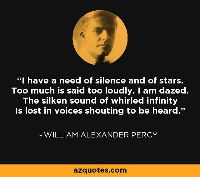 I have a need of silence and of stars. Too much is said too loudly. I am dazed. The silken sound of whirled infinity Is lost in voices shouting to be heard. - William Alexander Percy