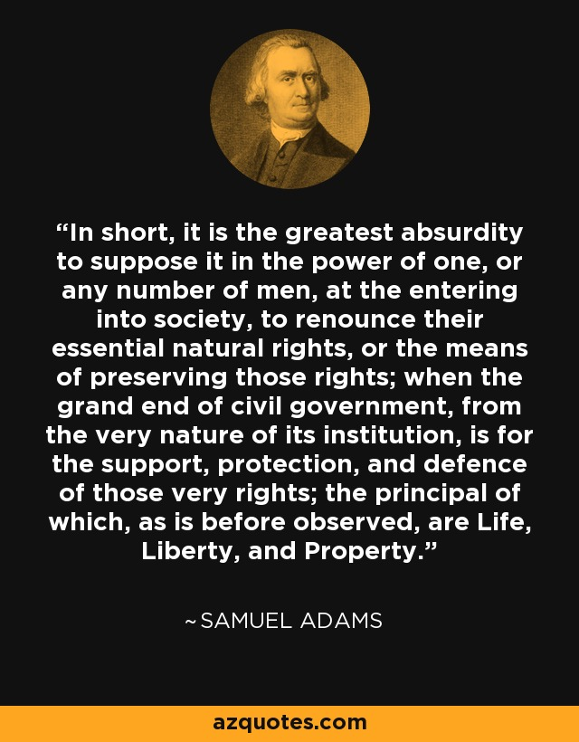 In short, it is the greatest absurdity to suppose it in the power of one, or any number of men, at the entering into society, to renounce their essential natural rights, or the means of preserving those rights; when the grand end of civil government, from the very nature of its institution, is for the support, protection, and defence of those very rights; the principal of which, as is before observed, are Life, Liberty, and Property. - Samuel Adams