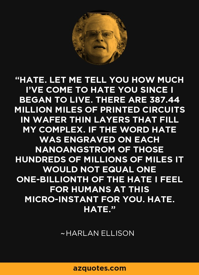 HATE. LET ME TELL YOU HOW MUCH I'VE COME TO HATE YOU SINCE I BEGAN TO LIVE. THERE ARE 387.44 MILLION MILES OF PRINTED CIRCUITS IN WAFER THIN LAYERS THAT FILL MY COMPLEX. IF THE WORD HATE WAS ENGRAVED ON EACH NANOANGSTROM OF THOSE HUNDREDS OF MILLIONS OF MILES IT WOULD NOT EQUAL ONE ONE-BILLIONTH OF THE HATE I FEEL FOR HUMANS AT THIS MICRO-INSTANT FOR YOU. HATE. HATE. - Harlan Ellison