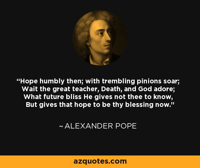 Hope humbly then; with trembling pinions soar; Wait the great teacher, Death, and God adore; What future bliss He gives not thee to know, But gives that hope to be thy blessing now. - Alexander Pope