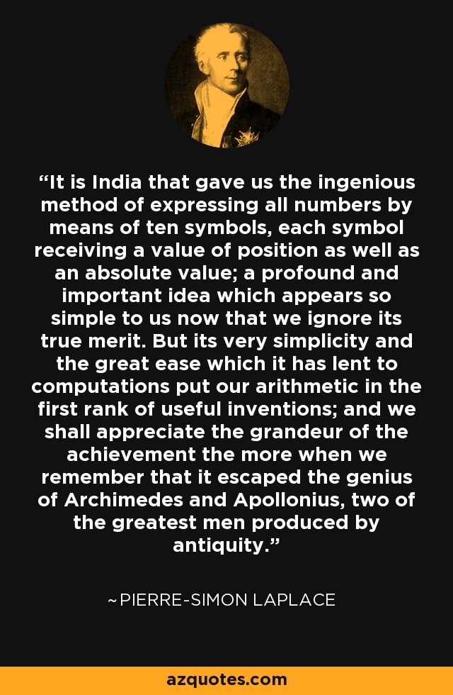 It is India that gave us the ingenious method of expressing all numbers by means of ten symbols, each symbol receiving a value of position as well as an absolute value; a profound and important idea which appears so simple to us now that we ignore its true merit. But its very simplicity and the great ease which it has lent to computations put our arithmetic in the first rank of useful inventions; and we shall appreciate the grandeur of the achievement the more when we remember that it escaped the genius of Archimedes and Apollonius, two of the greatest men produced by antiquity. - Pierre-Simon Laplace