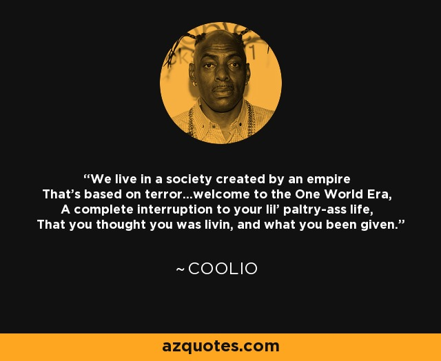 We live in a society created by an empire That's based on terror...welcome to the One World Era, A complete interruption to your lil' paltry-ass life, That you thought you was livin, and what you been given. - Coolio