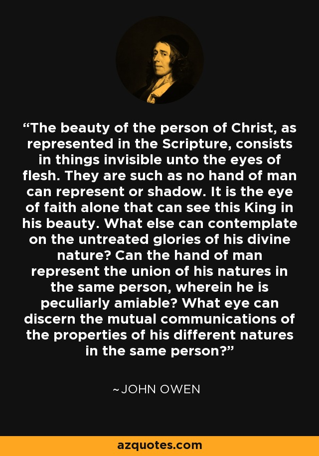 The beauty of the person of Christ, as represented in the Scripture, consists in things invisible unto the eyes of flesh. They are such as no hand of man can represent or shadow. It is the eye of faith alone that can see this King in his beauty. What else can contemplate on the untreated glories of his divine nature? Can the hand of man represent the union of his natures in the same person, wherein he is peculiarly amiable? What eye can discern the mutual communications of the properties of his different natures in the same person? - John Owen