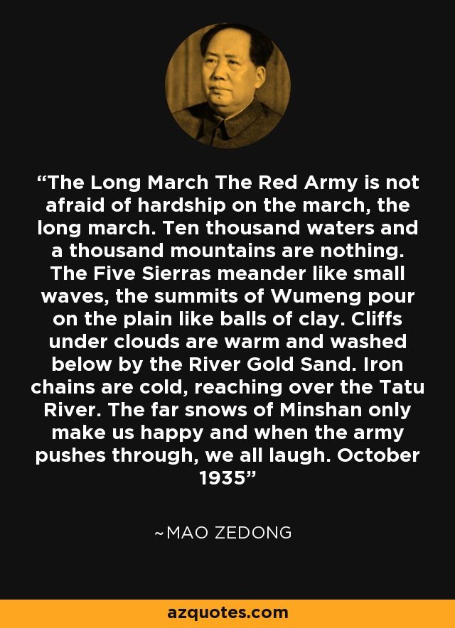 The Long March The Red Army is not afraid of hardship on the march, the long march. Ten thousand waters and a thousand mountains are nothing. The Five Sierras meander like small waves, the summits of Wumeng pour on the plain like balls of clay. Cliffs under clouds are warm and washed below by the River Gold Sand. Iron chains are cold, reaching over the Tatu River. The far snows of Minshan only make us happy and when the army pushes through, we all laugh. October 1935 - Mao Zedong