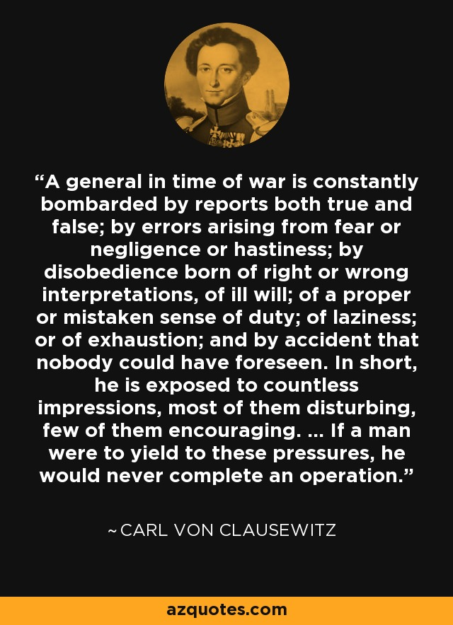 A general in time of war is constantly bombarded by reports both true and false; by errors arising from fear or negligence or hastiness; by disobedience born of right or wrong interpretations, of ill will; of a proper or mistaken sense of duty; of laziness; or of exhaustion; and by accident that nobody could have foreseen. In short, he is exposed to countless impressions, most of them disturbing, few of them encouraging. ... If a man were to yield to these pressures, he would never complete an operation. - Carl von Clausewitz