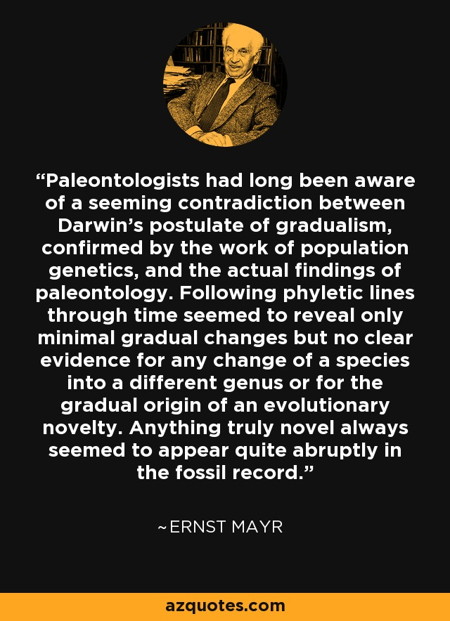 Paleontologists had long been aware of a seeming contradiction between Darwin's postulate of gradualism, confirmed by the work of population genetics, and the actual findings of paleontology. Following phyletic lines through time seemed to reveal only minimal gradual changes but no clear evidence for any change of a species into a different genus or for the gradual origin of an evolutionary novelty. Anything truly novel always seemed to appear quite abruptly in the fossil record. - Ernst Mayr