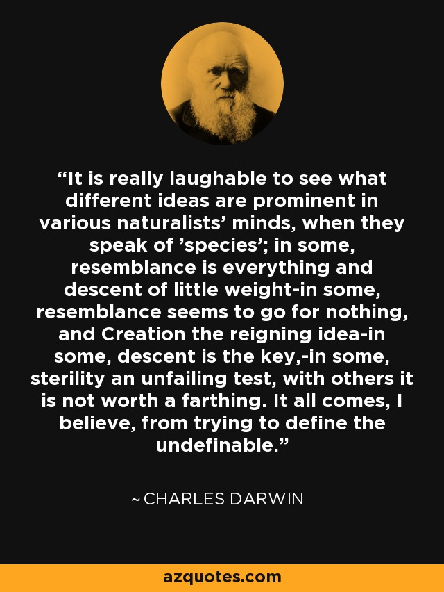 It is really laughable to see what different ideas are prominent in various naturalists' minds, when they speak of 'species'; in some, resemblance is everything and descent of little weight-in some, resemblance seems to go for nothing, and Creation the reigning idea-in some, descent is the key,-in some, sterility an unfailing test, with others it is not worth a farthing. It all comes, I believe, from trying to define the undefinable. - Charles Darwin