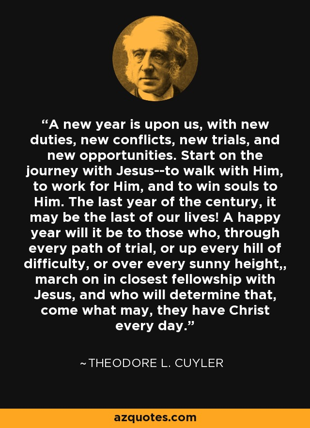 A new year is upon us, with new duties, new conflicts, new trials, and new opportunities. Start on the journey with Jesus--to walk with Him, to work for Him, and to win souls to Him. The last year of the century, it may be the last of our lives! A happy year will it be to those who, through every path of trial, or up every hill of difficulty, or over every sunny height,, march on in closest fellowship with Jesus, and who will determine that, come what may, they have Christ every day. - Theodore L. Cuyler