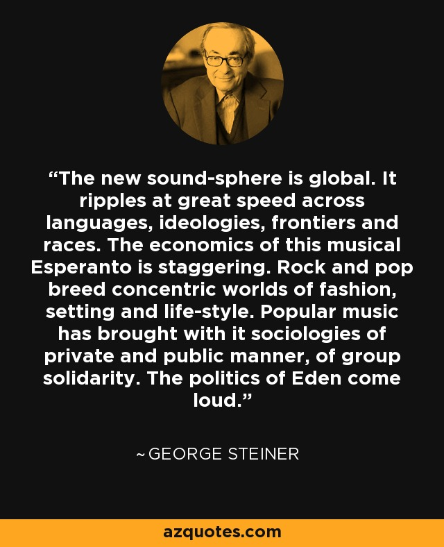 The new sound-sphere is global. It ripples at great speed across languages, ideologies, frontiers and races. The economics of this musical Esperanto is staggering. Rock and pop breed concentric worlds of fashion, setting and life-style. Popular music has brought with it sociologies of private and public manner, of group solidarity. The politics of Eden come loud. - George Steiner