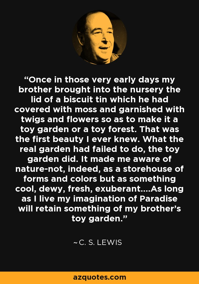 Once in those very early days my brother brought into the nursery the lid of a biscuit tin which he had covered with moss and garnished with twigs and flowers so as to make it a toy garden or a toy forest. That was the first beauty I ever knew. What the real garden had failed to do, the toy garden did. It made me aware of nature-not, indeed, as a storehouse of forms and colors but as something cool, dewy, fresh, exuberant....As long as I live my imagination of Paradise will retain something of my brother's toy garden. - C. S. Lewis