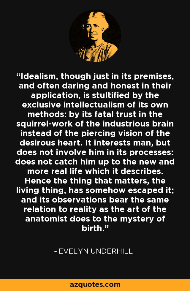 Idealism, though just in its premises, and often daring and honest in their application, is stultified by the exclusive intellectualism of its own methods: by its fatal trust in the squirrel-work of the industrious brain instead of the piercing vision of the desirous heart. It interests man, but does not involve him in its processes: does not catch him up to the new and more real life which it describes. Hence the thing that matters, the living thing, has somehow escaped it; and its observations bear the same relation to reality as the art of the anatomist does to the mystery of birth. - Evelyn Underhill