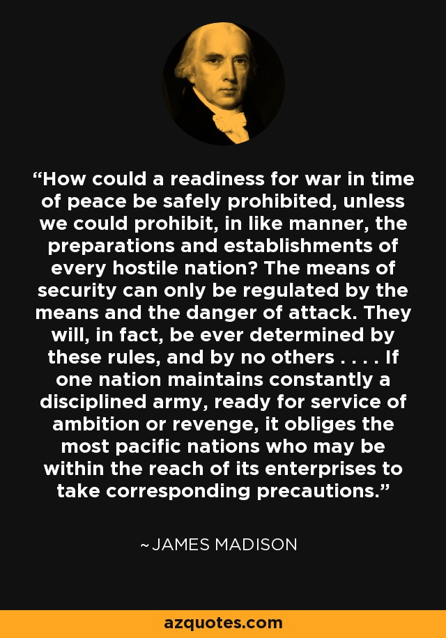 How could a readiness for war in time of peace be safely prohibited, unless we could prohibit, in like manner, the preparations and establishments of every hostile nation? The means of security can only be regulated by the means and the danger of attack. They will, in fact, be ever determined by these rules, and by no others . . . . If one nation maintains constantly a disciplined army, ready for service of ambition or revenge, it obliges the most pacific nations who may be within the reach of its enterprises to take corresponding precautions. - James Madison