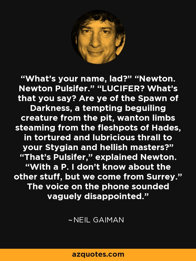 "What's your name, lad?"" ""Newton. Newton Pulsifer."" ""LUCIFER? What's that you say? Are ye of the Spawn of Darkness, a tempting beguiling creature from the pit, wanton limbs steaming from the fleshpots of Hades, in tortured and lubricious thrall to your Stygian and hellish masters?"" ""That's Pulsifer,"" explained Newton. ""With a P. I don't know about the other stuff, but we come from Surrey."" The voice on the phone sounded vaguely disappointed. - Neil Gaiman"