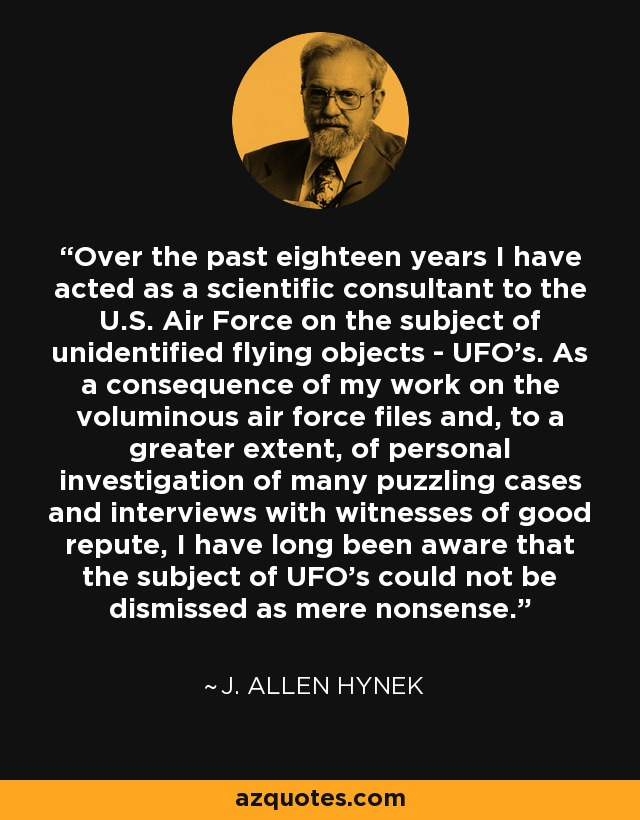 Over the past eighteen years I have acted as a scientific consultant to the U.S. Air Force on the subject of unidentified flying objects - UFO's. As a consequence of my work on the voluminous air force files and, to a greater extent, of personal investigation of many puzzling cases and interviews with witnesses of good repute, I have long been aware that the subject of UFO's could not be dismissed as mere nonsense. - J. Allen Hynek