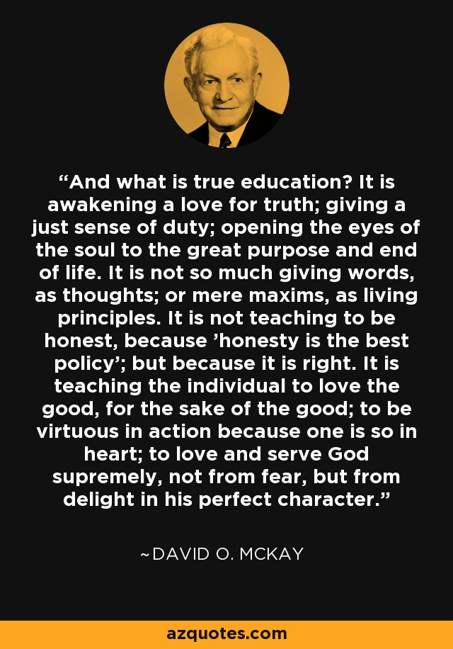 And what is true education? It is awakening a love for truth; giving a just sense of duty; opening the eyes of the soul to the great purpose and end of life. It is not so much giving words, as thoughts; or mere maxims, as living principles. It is not teaching to be honest, because 'honesty is the best policy'; but because it is right. It is teaching the individual to love the good, for the sake of the good; to be virtuous in action because one is so in heart; to love and serve God supremely, not from fear, but from delight in his perfect character. - David O. McKay