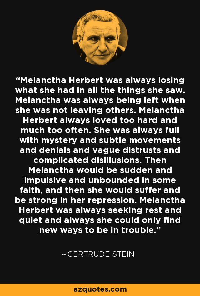 Melanctha Herbert was always losing what she had in all the things she saw. Melanctha was always being left when she was not leaving others. Melanctha Herbert always loved too hard and much too often. She was always full with mystery and subtle movements and denials and vague distrusts and complicated disillusions. Then Melanctha would be sudden and impulsive and unbounded in some faith, and then she would suffer and be strong in her repression. Melanctha Herbert was always seeking rest and quiet and always she could only find new ways to be in trouble. - Gertrude Stein
