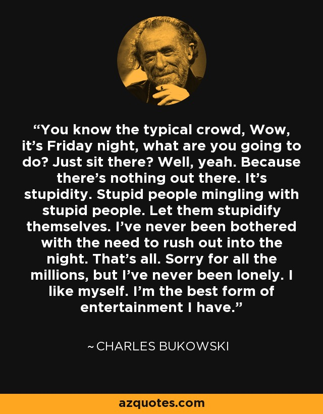 You know the typical crowd, Wow, it's Friday night, what are you going to do? Just sit there? Well, yeah. Because there's nothing out there. It's stupidity. Stupid people mingling with stupid people. Let them stupidify themselves. I've never been bothered with the need to rush out into the night. That's all. Sorry for all the millions, but I've never been lonely. I like myself. I'm the best form of entertainment I have. - Charles Bukowski