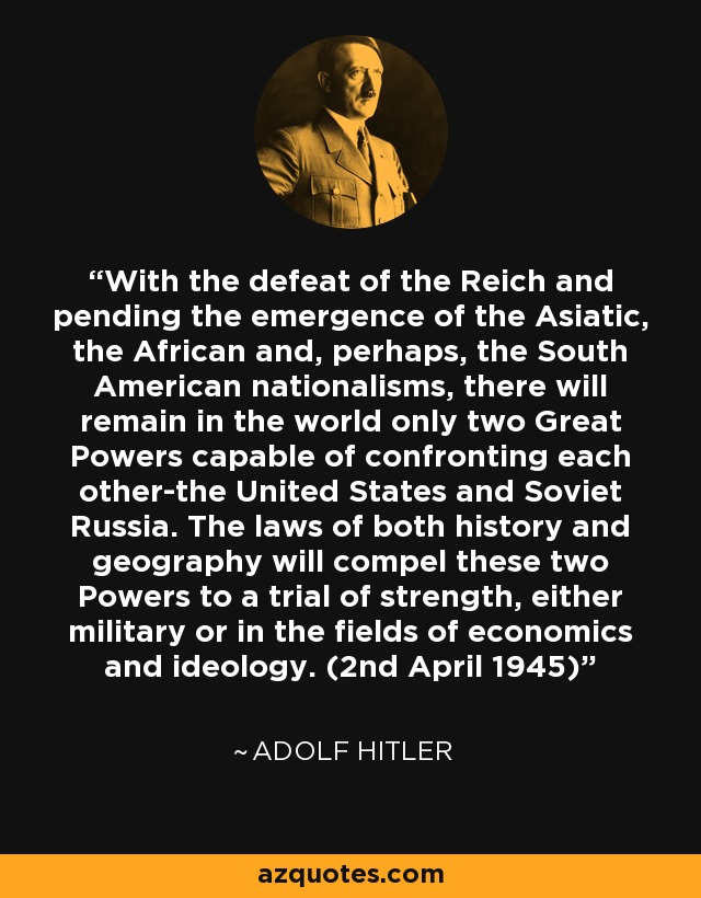 With the defeat of the Reich and pending the emergence of the Asiatic, the African and, perhaps, the South American nationalisms, there will remain in the world only two Great Powers capable of confronting each other-the United States and Soviet Russia. The laws of both history and geography will compel these two Powers to a trial of strength, either military or in the fields of economics and ideology. (2nd April 1945) - Adolf Hitler