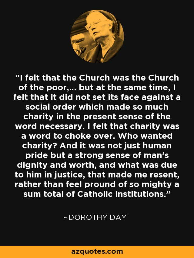 I felt that the Church was the Church of the poor,... but at the same time, I felt that it did not set its face against a social order which made so much charity in the present sense of the word necessary. I felt that charity was a word to choke over. Who wanted charity? And it was not just human pride but a strong sense of man's dignity and worth, and what was due to him in justice, that made me resent, rather than feel pround of so mighty a sum total of Catholic institutions. - Dorothy Day