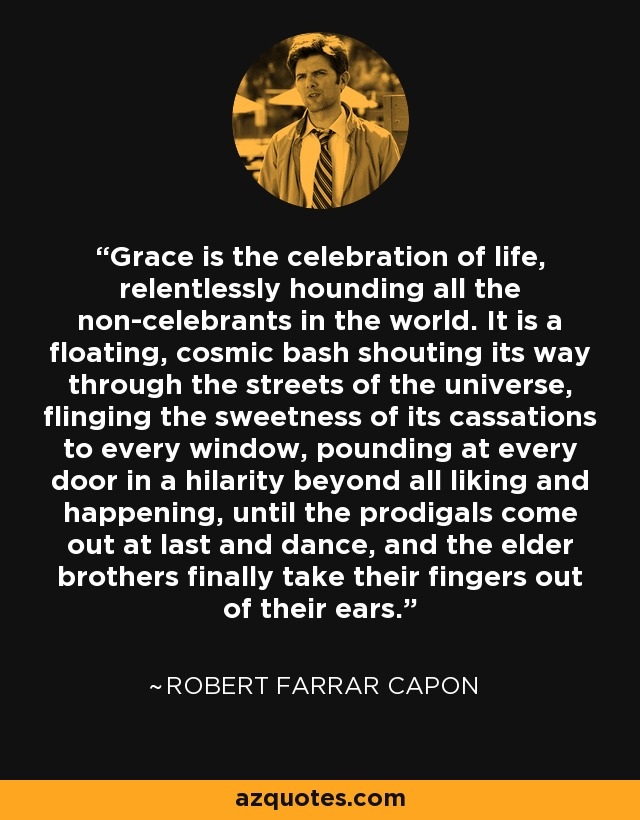 Grace is the celebration of life, relentlessly hounding all the non-celebrants in the world. It is a floating, cosmic bash shouting its way through the streets of the universe, flinging the sweetness of its cassations to every window, pounding at every door in a hilarity beyond all liking and happening, until the prodigals come out at last and dance, and the elder brothers finally take their fingers out of their ears. - Robert Farrar Capon