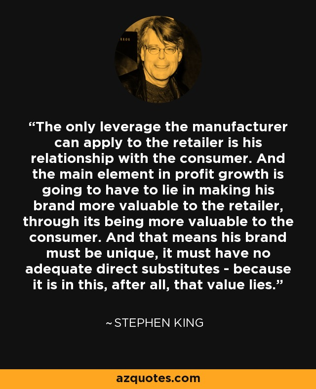The only leverage the manufacturer can apply to the retailer is his relationship with the consumer. And the main element in profit growth is going to have to lie in making his brand more valuable to the retailer, through its being more valuable to the consumer. And that means his brand must be unique, it must have no adequate direct substitutes - because it is in this, after all, that value lies. - Stephen King