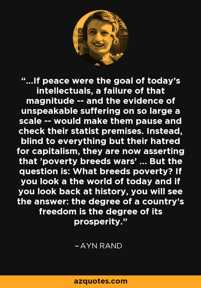 ...If peace were the goal of today's intellectuals, a failure of that magnitude -- and the evidence of unspeakable suffering on so large a scale -- would make them pause and check their statist premises. Instead, blind to everything but their hatred for capitalism, they are now asserting that 'poverty breeds wars' ... But the question is: What breeds poverty? If you look a the world of today and if you look back at history, you will see the answer: the degree of a country's freedom is the degree of its prosperity. - Ayn Rand
