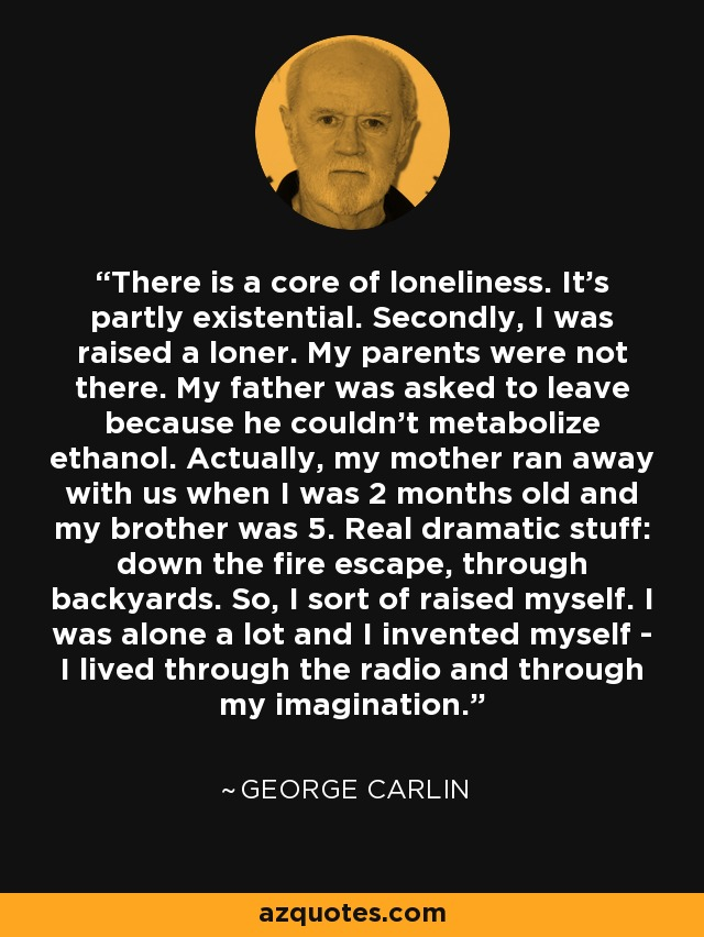 There is a core of loneliness. It's partly existential. Secondly, I was raised a loner. My parents were not there. My father was asked to leave because he couldn't metabolize ethanol. Actually, my mother ran away with us when I was 2 months old and my brother was 5. Real dramatic stuff: down the fire escape, through backyards. So, I sort of raised myself. I was alone a lot and I invented myself - I lived through the radio and through my imagination. - George Carlin