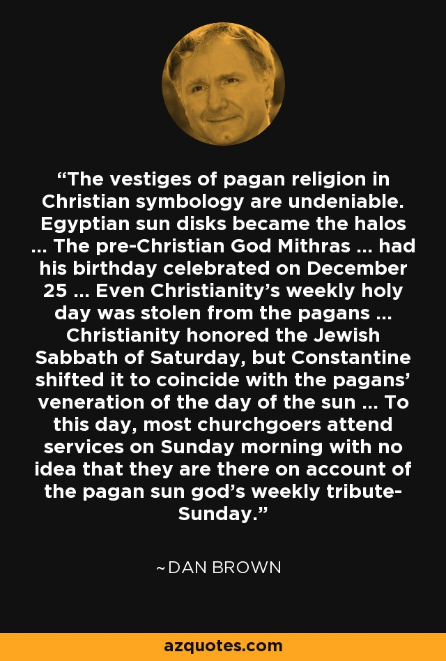 The vestiges of pagan religion in Christian symbology are undeniable. Egyptian sun disks became the halos ... The pre-Christian God Mithras ... had his birthday celebrated on December 25 ... Even Christianity's weekly holy day was stolen from the pagans ... Christianity honored the Jewish Sabbath of Saturday, but Constantine shifted it to coincide with the pagans' veneration of the day of the sun ... To this day, most churchgoers attend services on Sunday morning with no idea that they are there on account of the pagan sun god's weekly tribute- Sunday. - Dan Brown