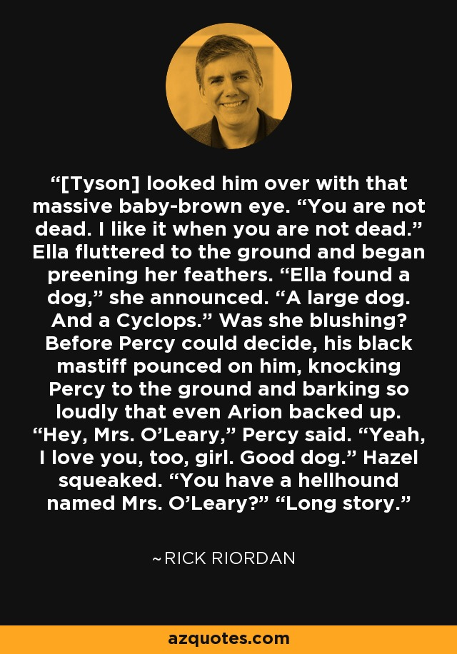 """[Tyson] looked him over with that massive baby-brown eye. """"You are not dead. I like it when you are not dead."""" Ella fluttered to the ground and began preening her feathers. """"Ella found a dog,"""" she announced. """"A large dog. And a Cyclops."""" Was she blushing? Before Percy could decide, his black mastiff pounced on him, knocking Percy to the ground and barking so loudly that even Arion backed up. """"Hey, Mrs. O'Leary,"""" Percy said. """"Yeah, I love you, too, girl. Good dog."""" Hazel squeaked. """"You have a hellhound named Mrs. O'Leary?"""" """"Long story. - Rick Riordan"""