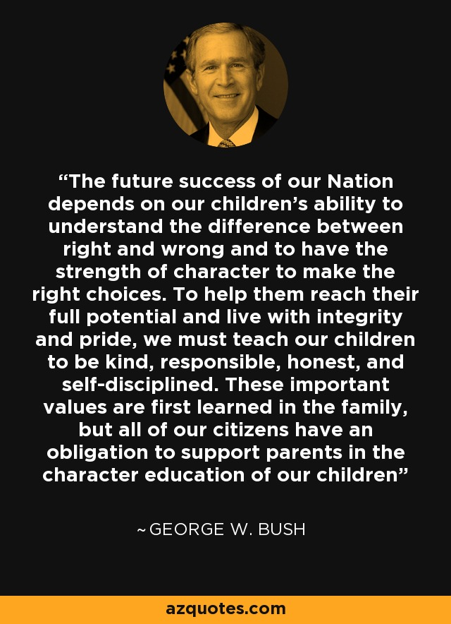 The future success of our Nation depends on our children's ability to understand the difference between right and wrong and to have the strength of character to make the right choices. To help them reach their full potential and live with integrity and pride, we must teach our children to be kind, responsible, honest, and self-disciplined. These important values are first learned in the family, but all of our citizens have an obligation to support parents in the character education of our children - George W. Bush
