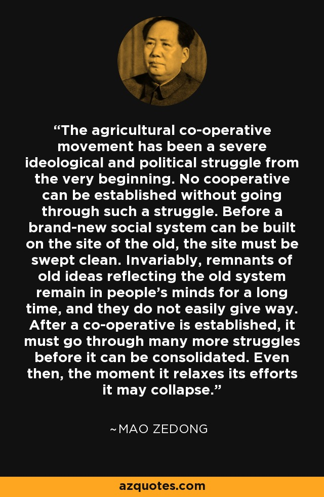 The agricultural co-operative movement has been a severe ideological and political struggle from the very beginning. No cooperative can be established without going through such a struggle. Before a brand-new social system can be built on the site of the old, the site must be swept clean. Invariably, remnants of old ideas reflecting the old system remain in people's minds for a long time, and they do not easily give way. After a co-operative is established, it must go through many more struggles before it can be consolidated. Even then, the moment it relaxes its efforts it may collapse. - Mao Zedong