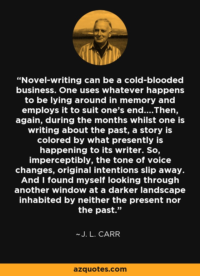 Novel-writing can be a cold-blooded business. One uses whatever happens to be lying around in memory and employs it to suit one's end….Then, again, during the months whilst one is writing about the past, a story is colored by what presently is happening to its writer. So, imperceptibly, the tone of voice changes, original intentions slip away. And I found myself looking through another window at a darker landscape inhabited by neither the present nor the past. - J. L. Carr