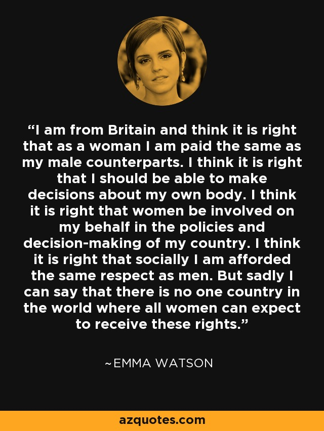 I am from Britain and think it is right that as a woman I am paid the same as my male counterparts. I think it is right that I should be able to make decisions about my own body. I think it is right that women be involved on my behalf in the policies and decision-making of my country. I think it is right that socially I am afforded the same respect as men. But sadly I can say that there is no one country in the world where all women can expect to receive these rights. - Emma Watson