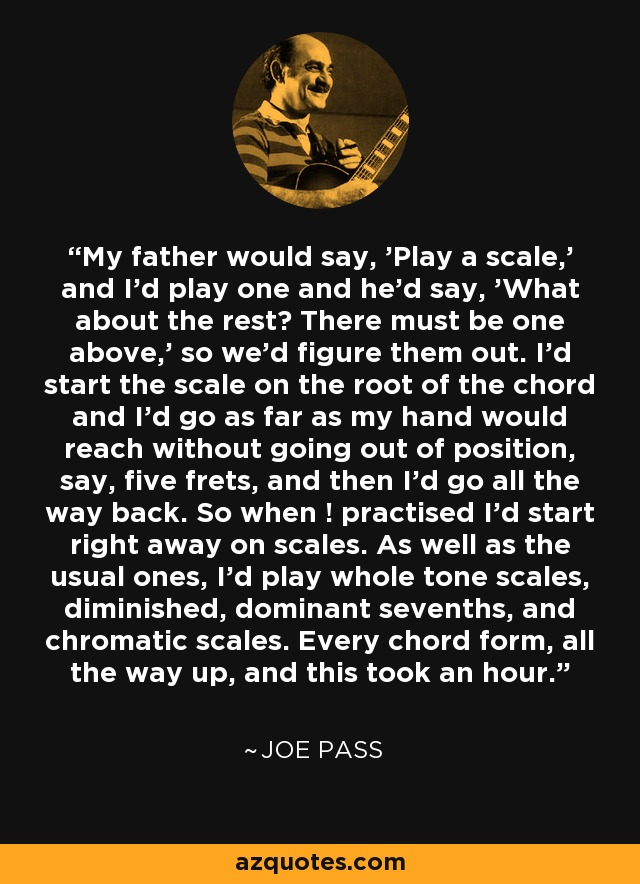 My father would say, 'Play a scale,' and I'd play one and he'd say, 'What about the rest? There must be one above,' so we'd figure them out. I'd start the scale on the root of the chord and I'd go as far as my hand would reach without going out of position, say, five frets, and then I'd go all the way back. So when ! practised I'd start right away on scales. As well as the usual ones, I'd play whole tone scales, diminished, dominant sevenths, and chromatic scales. Every chord form, all the way up, and this took an hour. - Joe Pass