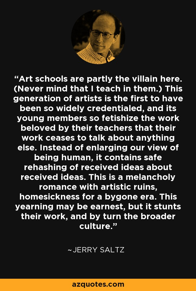 Art schools are partly the villain here. (Never mind that I teach in them.) This generation of artists is the first to have been so widely credentialed, and its young members so fetishize the work beloved by their teachers that their work ceases to talk about anything else. Instead of enlarging our view of being human, it contains safe rehashing of received ideas about received ideas. This is a melancholy romance with artistic ruins, homesickness for a bygone era. This yearning may be earnest, but it stunts their work, and by turn the broader culture. - Jerry Saltz