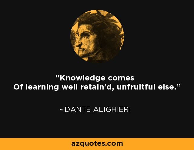 Knowledge comes Of learning well retain'd, unfruitful else. - Dante Alighieri