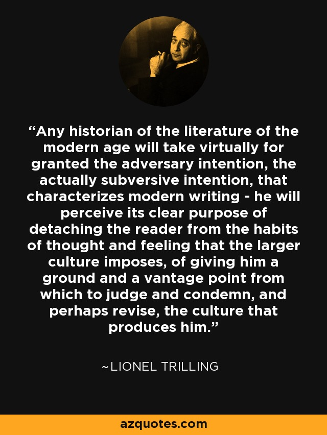 Any historian of the literature of the modern age will take virtually for granted the adversary intention, the actually subversive intention, that characterizes modern writing - he will perceive its clear purpose of detaching the reader from the habits of thought and feeling that the larger culture imposes, of giving him a ground and a vantage point from which to judge and condemn, and perhaps revise, the culture that produces him. - Lionel Trilling