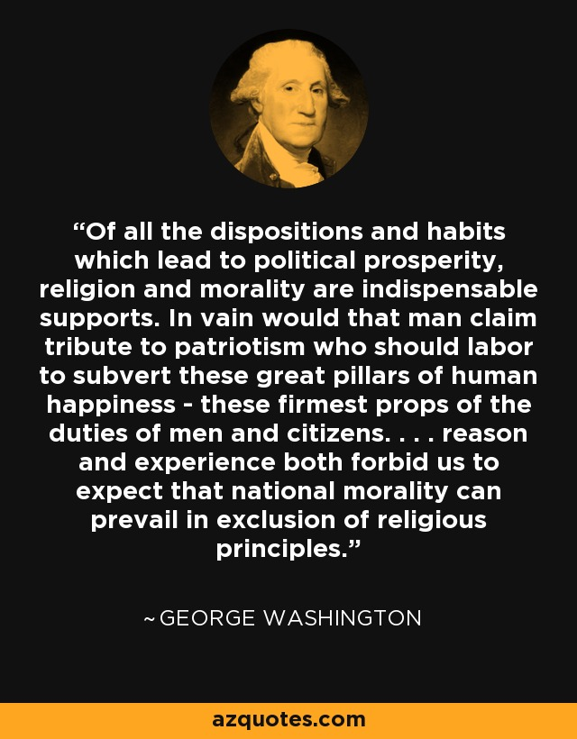 Of all the dispositions and habits which lead to political prosperity, religion and morality are indispensable supports. In vain would that man claim tribute to patriotism who should labor to subvert these great pillars of human happiness - these firmest props of the duties of men and citizens. . . . reason and experience both forbid us to expect that national morality can prevail in exclusion of religious principles. - George Washington