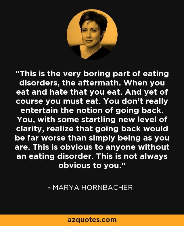 This is the very boring part of eating disorders, the aftermath. When you eat and hate that you eat. And yet of course you must eat. You don't really entertain the notion of going back. You, with some startling new level of clarity, realize that going back would be far worse than simply being as you are. This is obvious to anyone without an eating disorder. This is not always obvious to you. - Marya Hornbacher