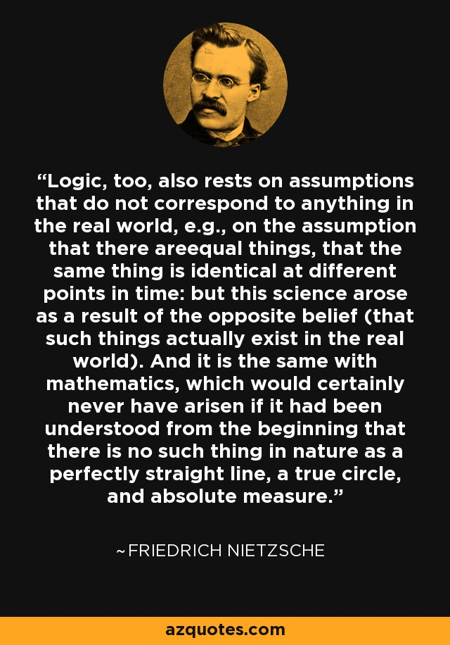 Logic, too, also rests on assumptions that do not correspond to anything in the real world, e.g., on the assumption that there areequal things, that the same thing is identical at different points in time: but this science arose as a result of the opposite belief (that such things actually exist in the real world). And it is the same with mathematics, which would certainly never have arisen if it had been understood from the beginning that there is no such thing in nature as a perfectly straight line, a true circle, and absolute measure. - Friedrich Nietzsche